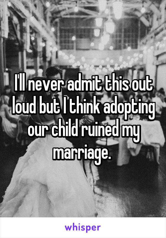 I'll never admit this out loud but I think adopting our child ruined my marriage.