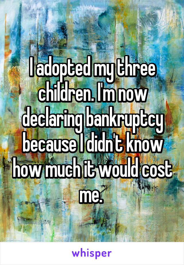 I adopted my three children. I'm now declaring bankruptcy because I didn't know how much it would cost me.