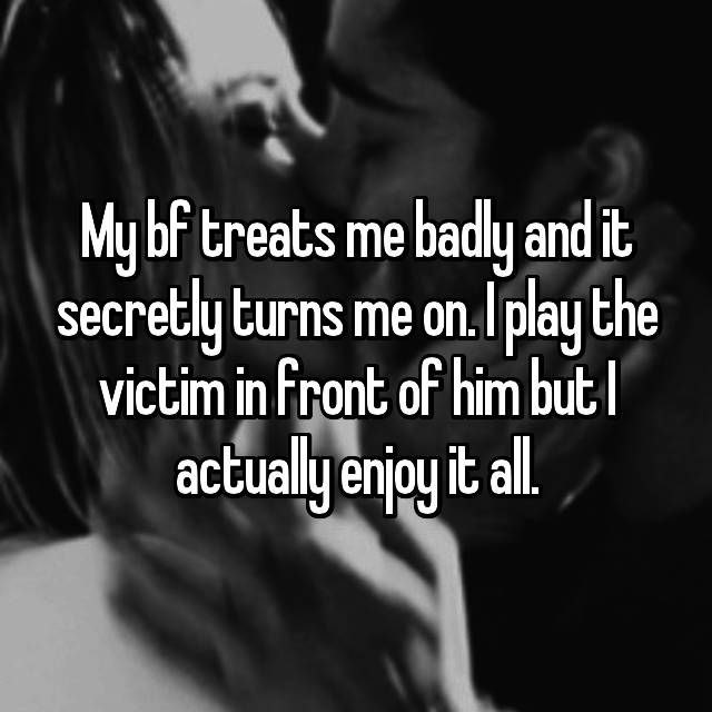 My bf treats me badly and it secretly turns me on. I play the victim in front of him but I actually enjoy it all.