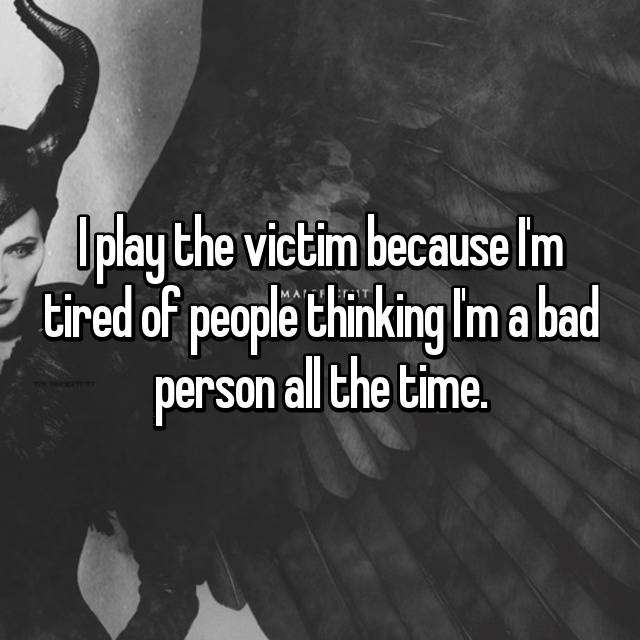 I play the victim because I'm tired of people thinking I'm a bad person all the time.