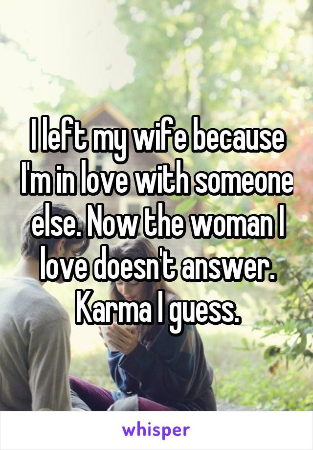 I left my wife because I'm in love with someone else. Now the woman I love doesn't answer. Karma I guess.