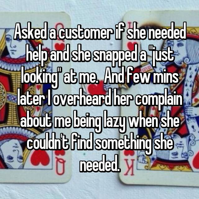 """Asked a customer if she needed help and she snapped a """"just looking"""" at me.  And few mins later I overheard her complain about me being lazy when she couldn't find something she needed."""