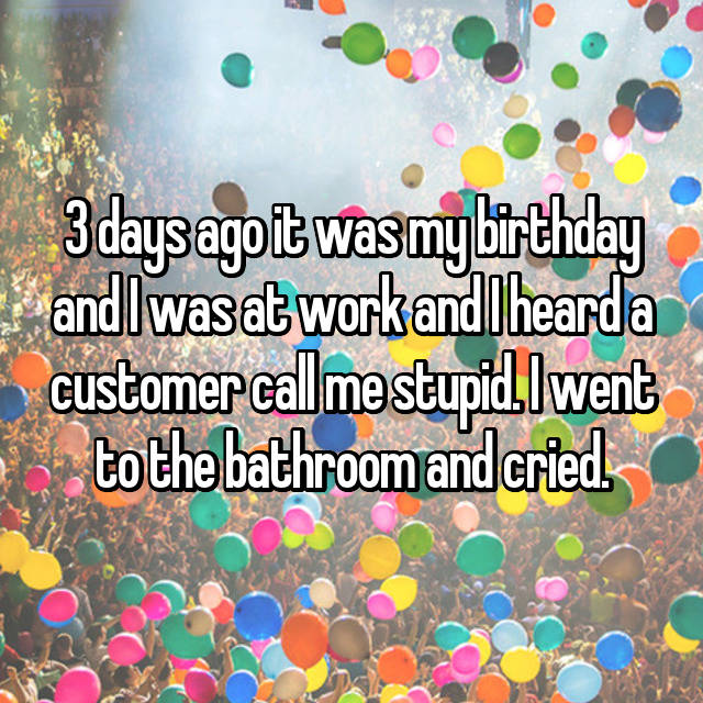 3 days ago it was my birthday and I was at work and I heard a customer call me stupid. I went to the bathroom and cried.