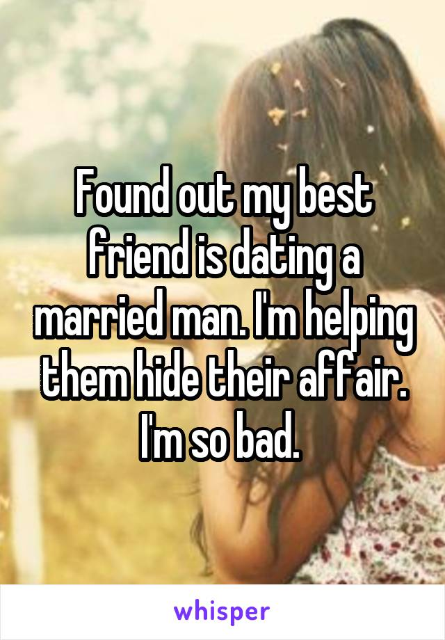 Found out my best friend is dating a married man. I'm helping them hide their affair. I'm so bad.