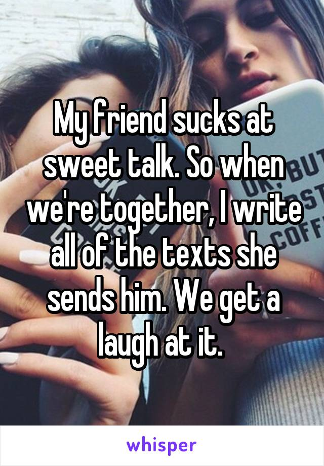 My friend sucks at sweet talk. So when we're together, I write all of the texts she sends him. We get a laugh at it.
