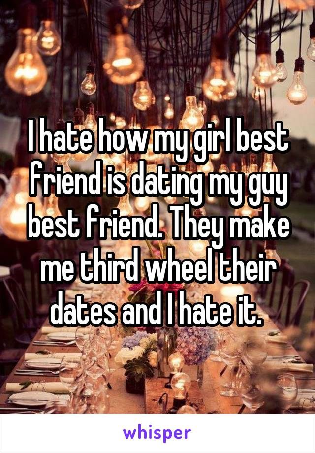 I hate how my girl best friend is dating my guy best friend. They make me third wheel their dates and I hate it.