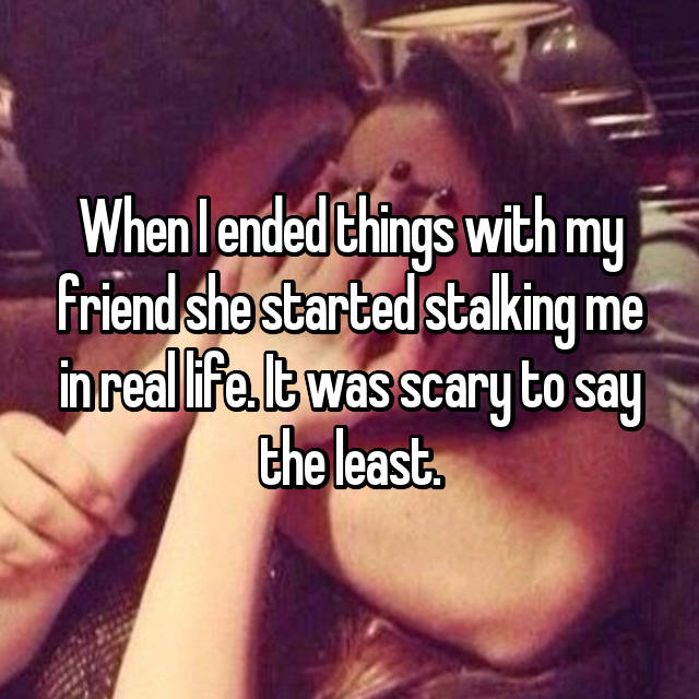 When I ended things with my friend she started stalking me in real life. It was scary to say the least.