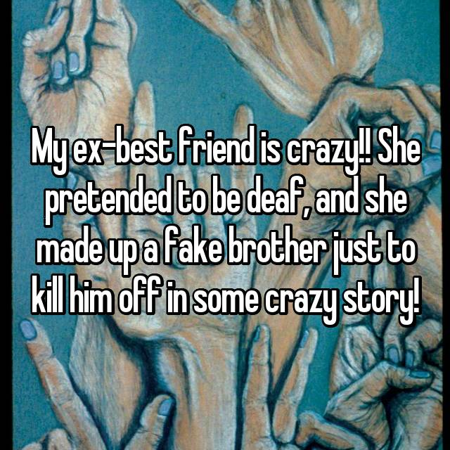 My ex-best friend is crazy!! She pretended to be deaf, and she made up a fake brother just to kill him off in some crazy story!