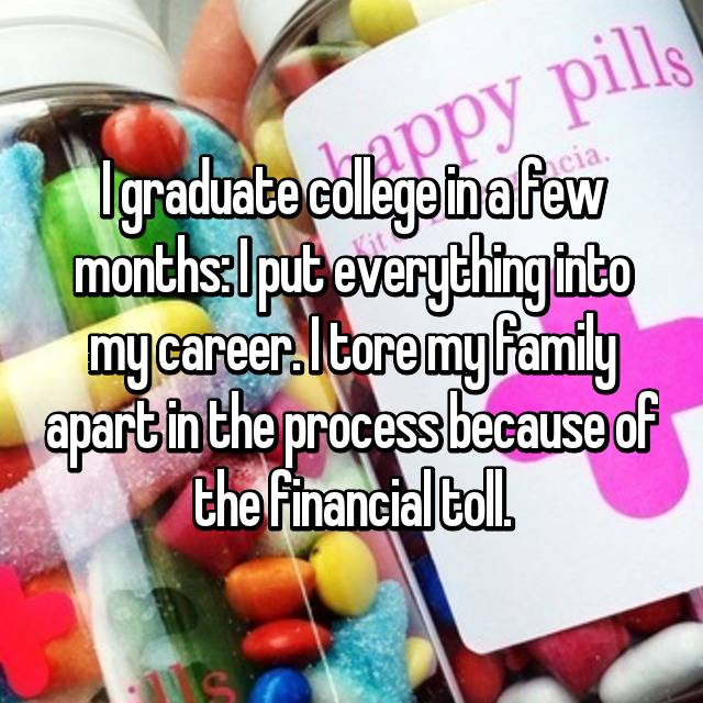 I graduate college in a few months: I put everything into my career. I tore my family apart in the process because of the financial toll.