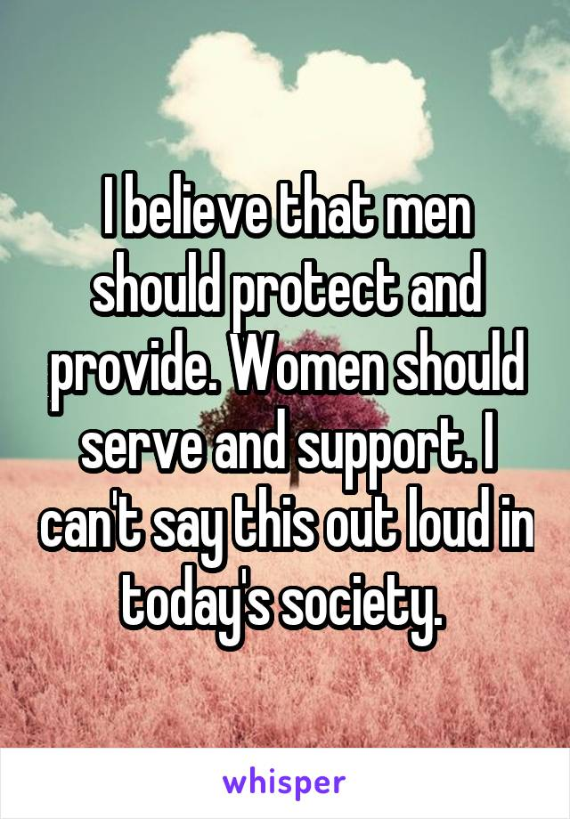 I believe that men should protect and provide. Women should serve and support. I can't say this out loud in today's society.