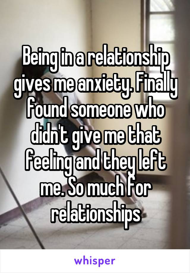 Being in a relationship gives me anxiety. Finally found someone who didn't give me that feeling and they left me. So much for relationships