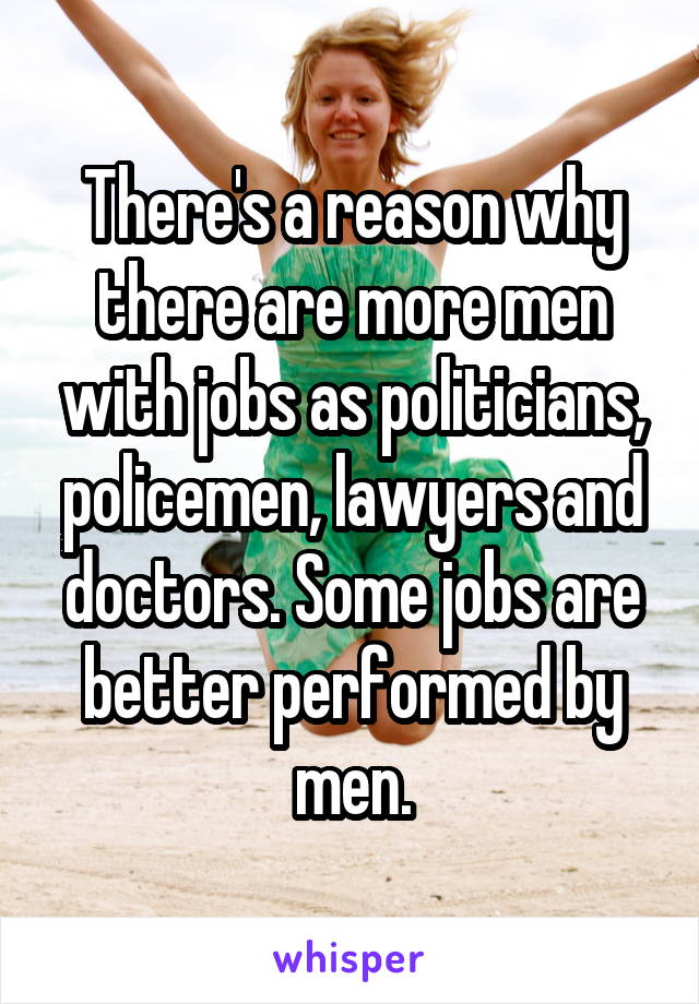 There's a reason why there are more men with jobs as politicians, policemen, lawyers and doctors. Some jobs are better performed by men.