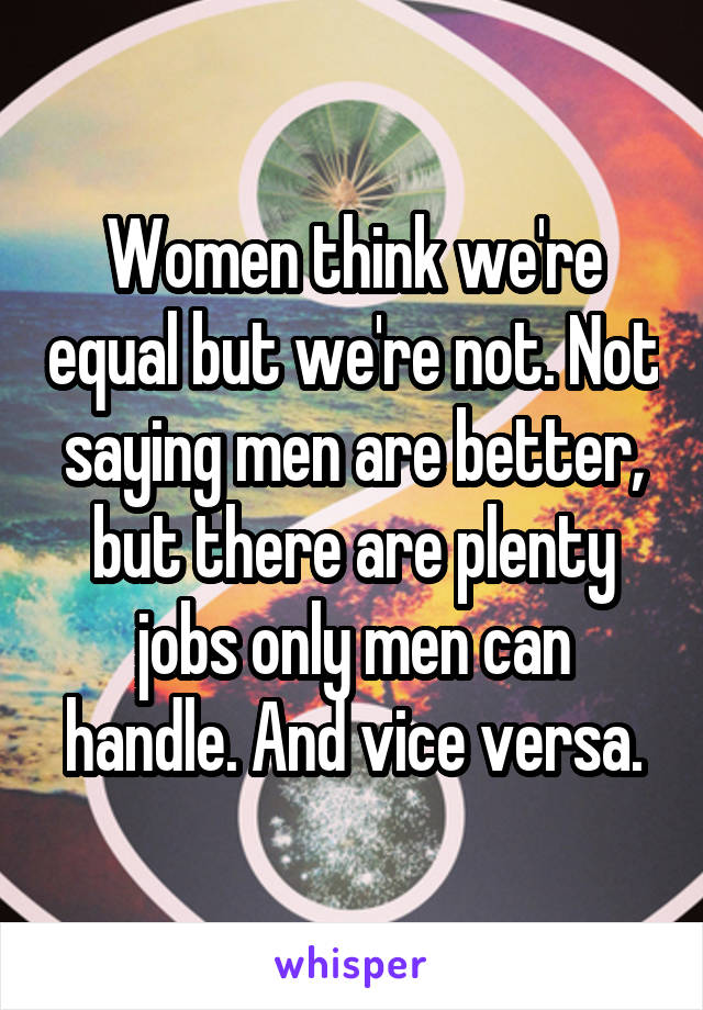 Women think we're equal but we're not. Not saying men are better, but there are plenty jobs only men can handle. And vice versa.