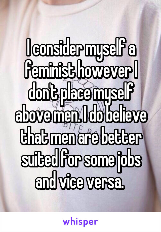 I consider myself a feminist however I don't place myself above men. I do believe that men are better suited for some jobs and vice versa.