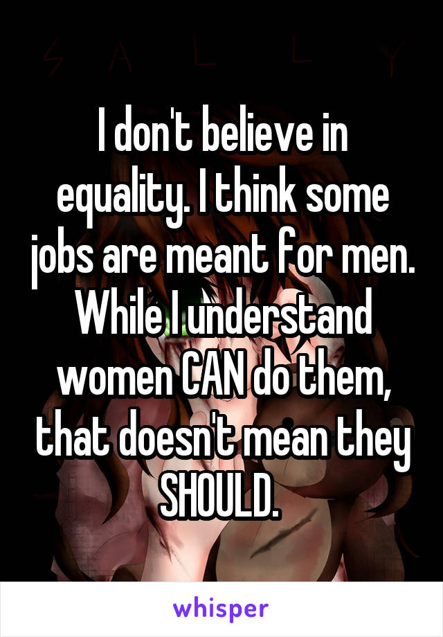 I don't believe in equality. I think some jobs are meant for men. While I understand women CAN do them, that doesn't mean they SHOULD.