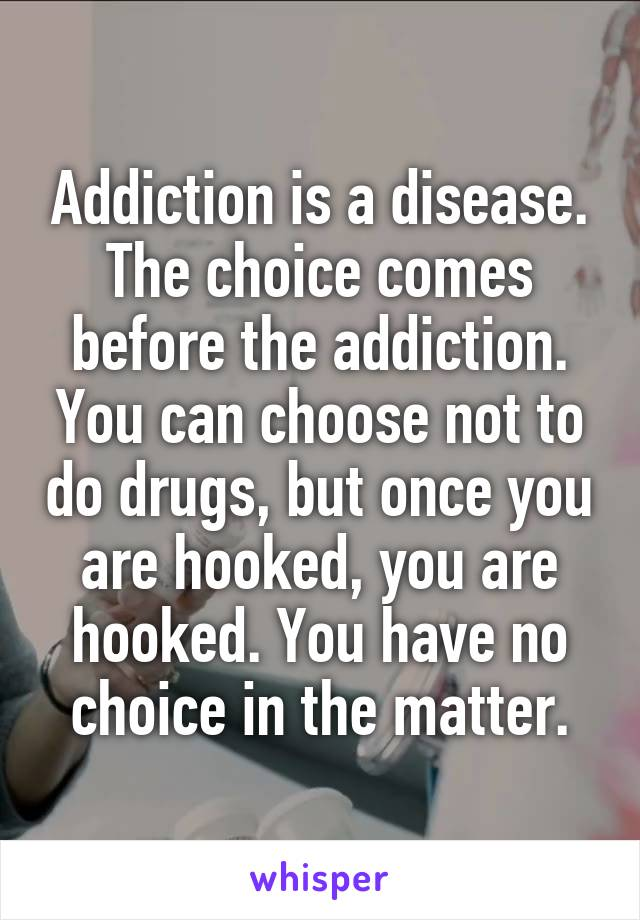 Addiction is a disease. The choice comes before the addiction. You can choose not to do drugs, but once you are hooked, you are hooked. You have no choice in the matter.