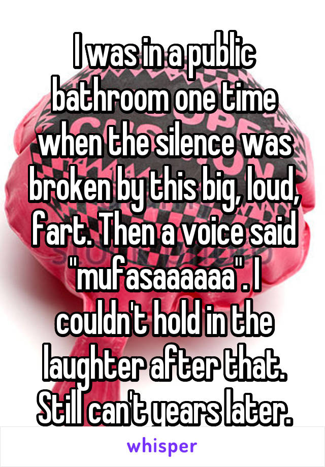 """I was in a public bathroom one time when the silence was broken by this big, loud, fart. Then a voice said """"mufasaaaaaa"""". I couldn't hold in the laughter after that. Still can't years later."""