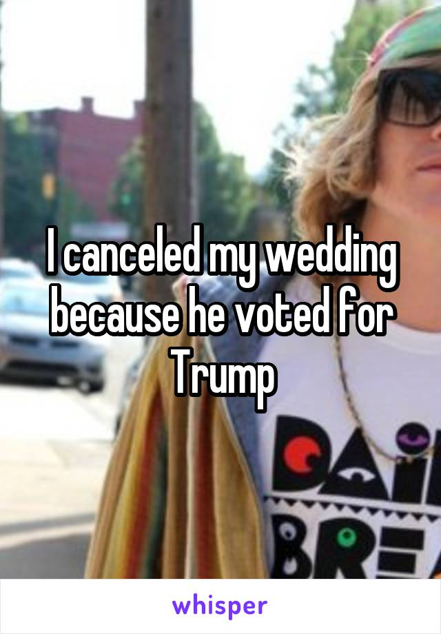 I canceled my wedding because he voted for Trump