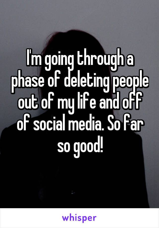 i m going through a phase of deleting people out of my life and off of