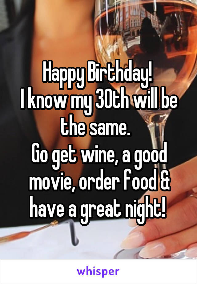 Happy Birthday!  I know my 30th will be the same.   Go get wine, a good movie, order food & have a great night!