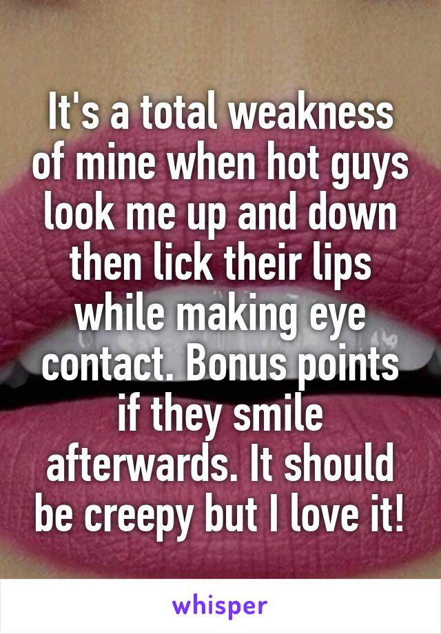 It's a total weakness of mine when hot guys look me up and down then lick their lips while making eye contact. Bonus points if they smile afterwards. It should be creepy but I love it!