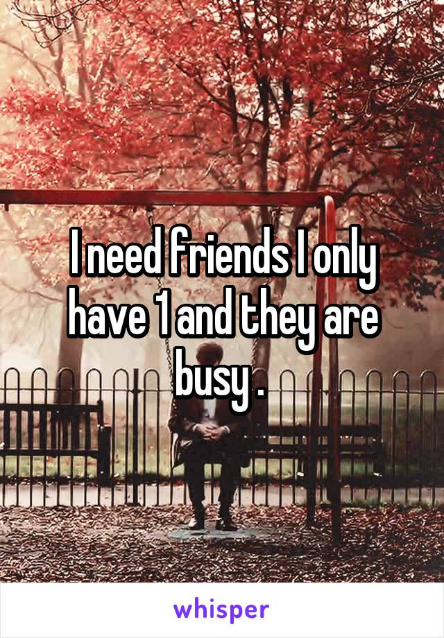 I need friends I only have 1 and they are busy .