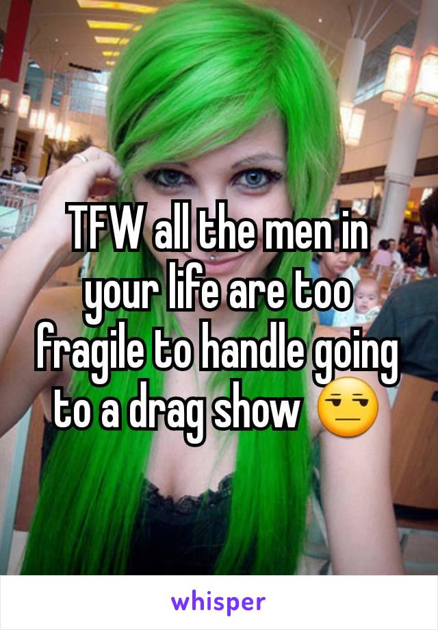 TFW all the men in your life are too fragile to handle going to a drag show 😒