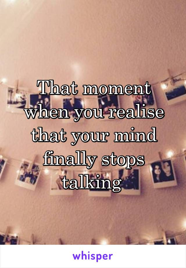 That moment when you realise that your mind finally stops talking