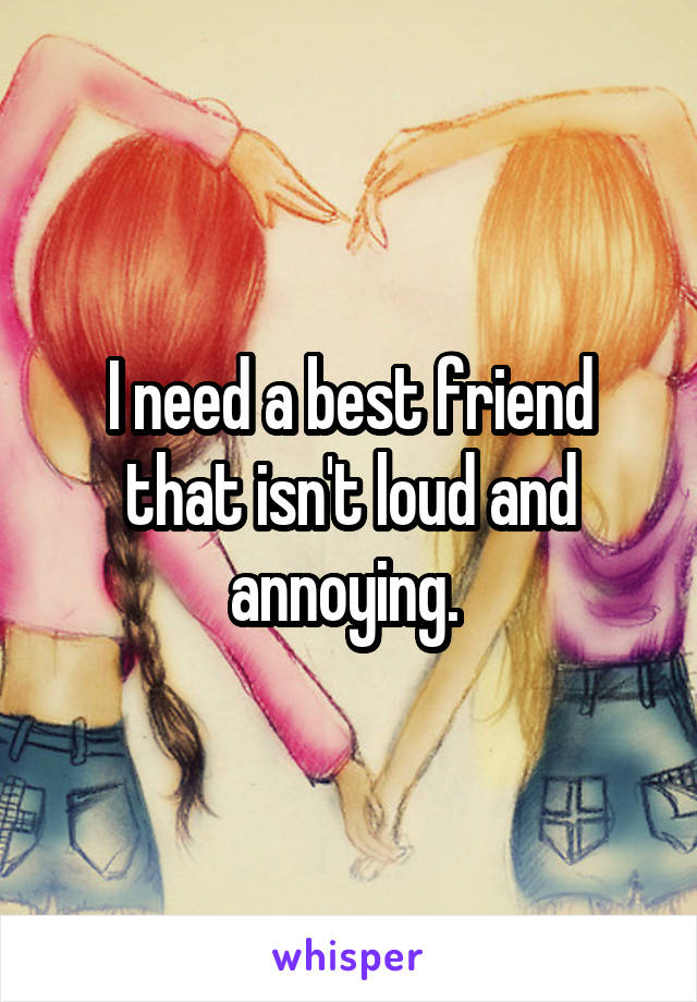 I need a best friend that isn't loud and annoying.