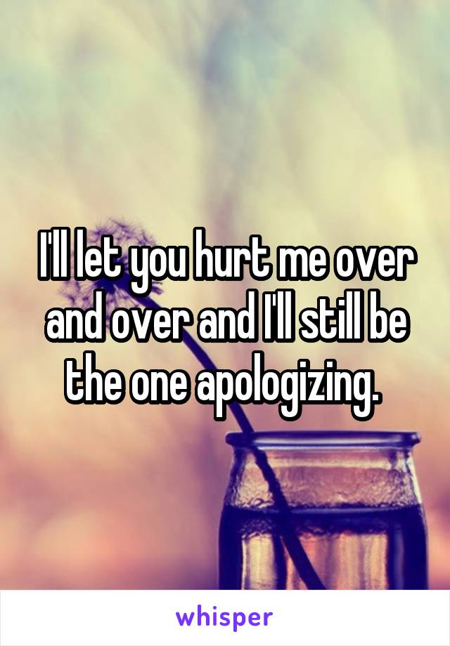 I'll let you hurt me over and over and I'll still be the one apologizing.