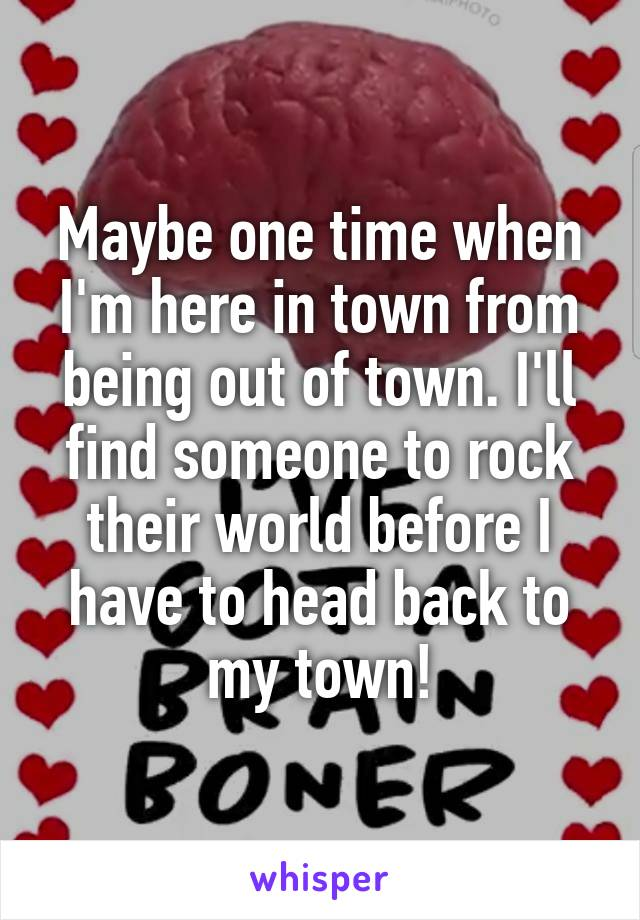 Maybe one time when I'm here in town from being out of town. I'll find someone to rock their world before I have to head back to my town!