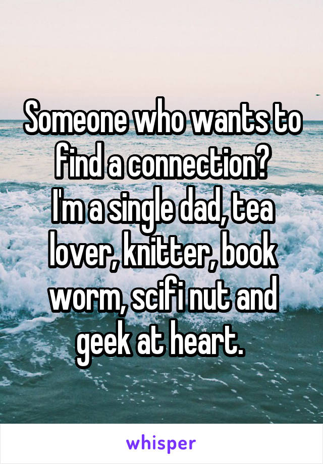 Someone who wants to find a connection? I'm a single dad, tea lover, knitter, book worm, scifi nut and geek at heart.