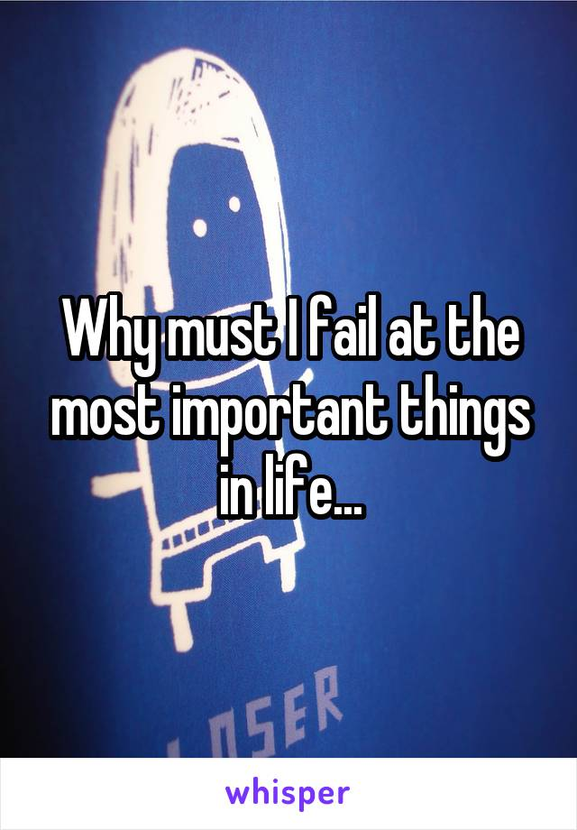 Why must I fail at the most important things in life...