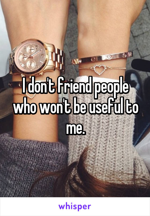 I don't friend people who won't be useful to me.
