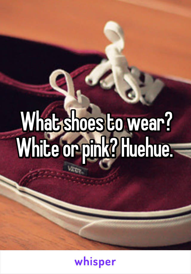 What shoes to wear? White or pink? Huehue.