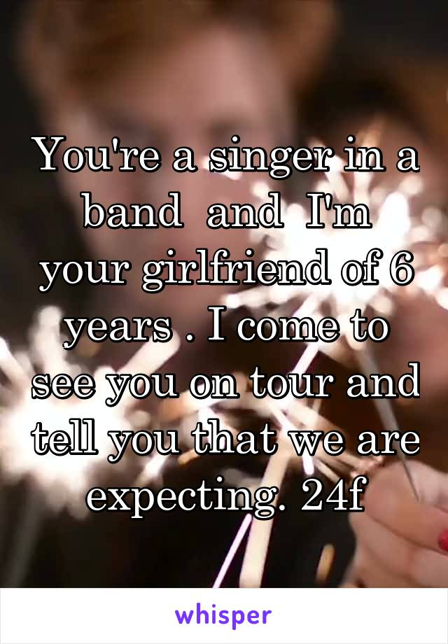 You're a singer in a band  and  I'm your girlfriend of 6 years . I come to see you on tour and tell you that we are expecting. 24f