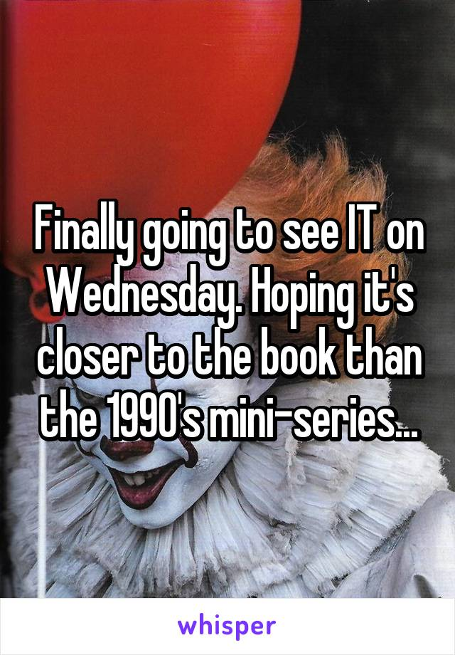 Finally going to see IT on Wednesday. Hoping it's closer to the book than the 1990's mini-series...