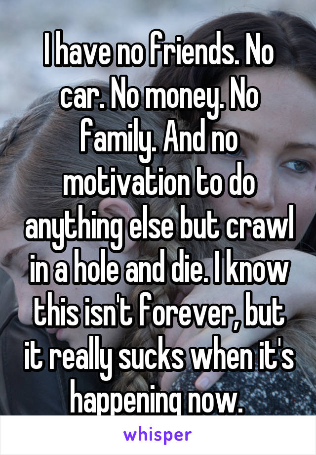 I have no friends. No car. No money. No family. And no motivation to do anything else but crawl in a hole and die. I know this isn't forever, but it really sucks when it's happening now.