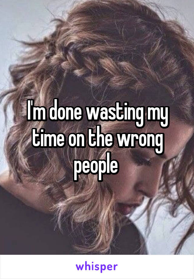 I'm done wasting my time on the wrong people
