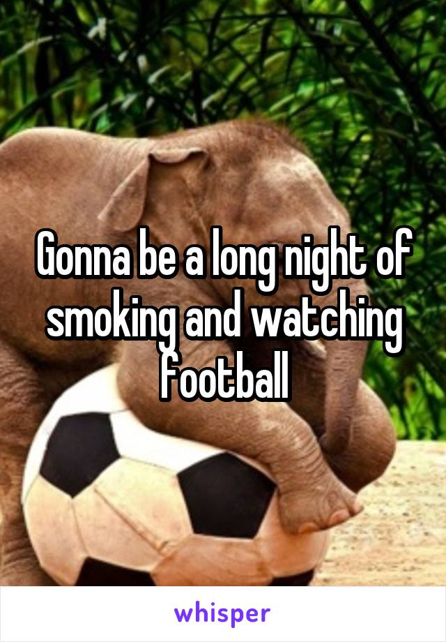 Gonna be a long night of smoking and watching football