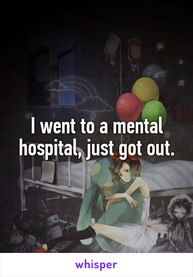I went to a mental hospital, just got out.