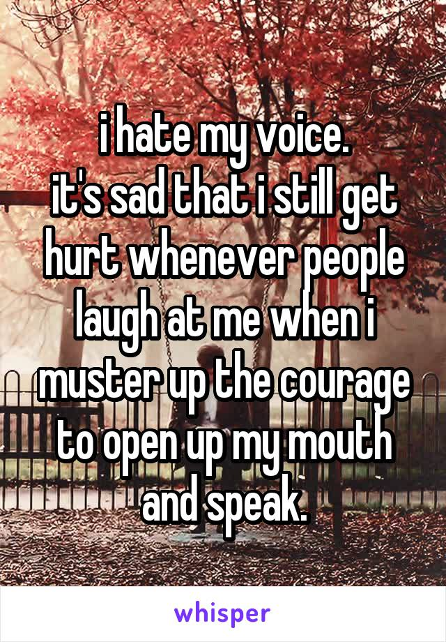 i hate my voice. it's sad that i still get hurt whenever people laugh at me when i muster up the courage to open up my mouth and speak.