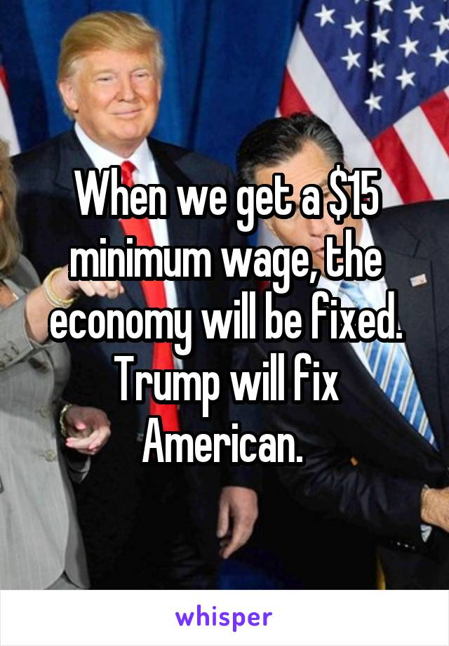 When we get a $15 minimum wage, the economy will be fixed. Trump will fix American.