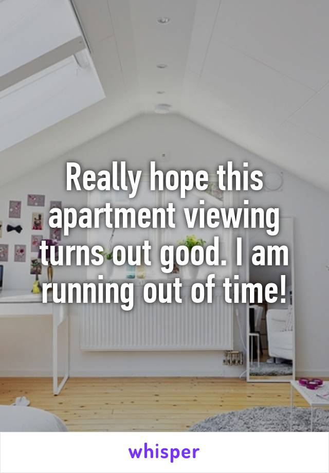 Really hope this apartment viewing turns out good. I am running out of time!