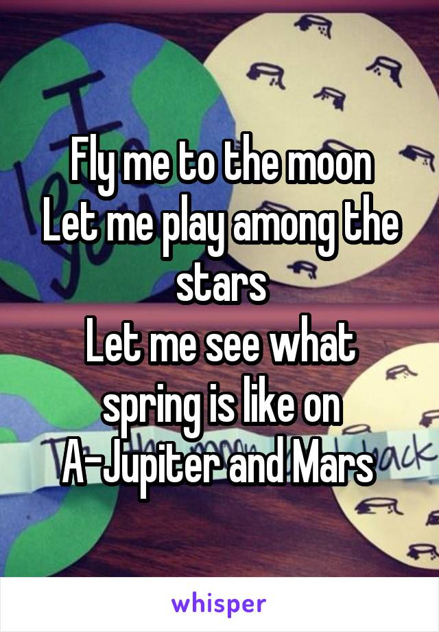 Fly me to the moon Let me play among the stars Let me see what spring is like on A-Jupiter and Mars