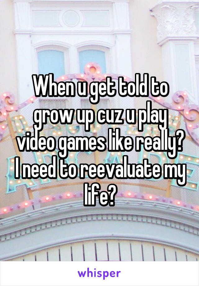 When u get told to grow up cuz u play video games like really? I need to reevaluate my life?