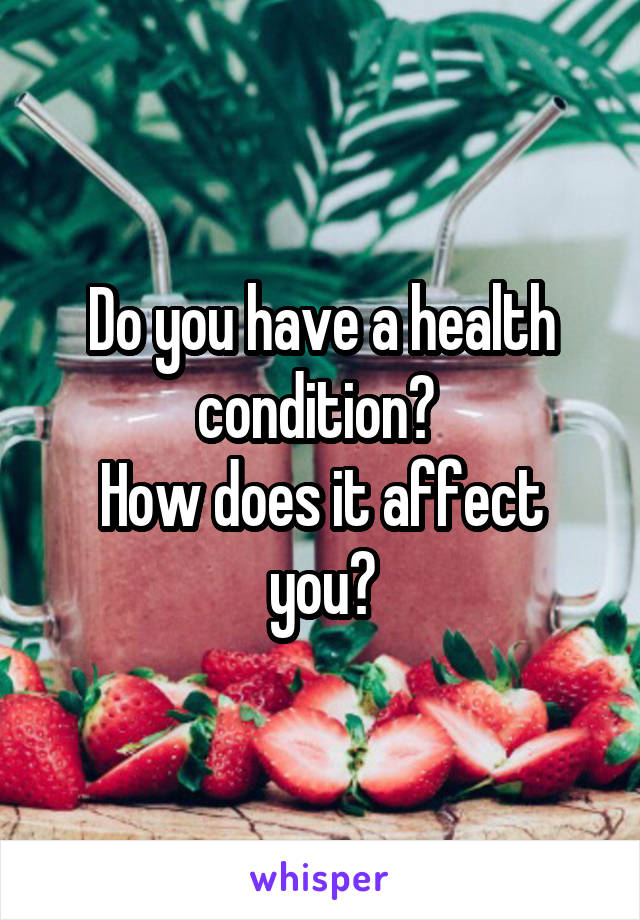 Do you have a health condition?  How does it affect you?