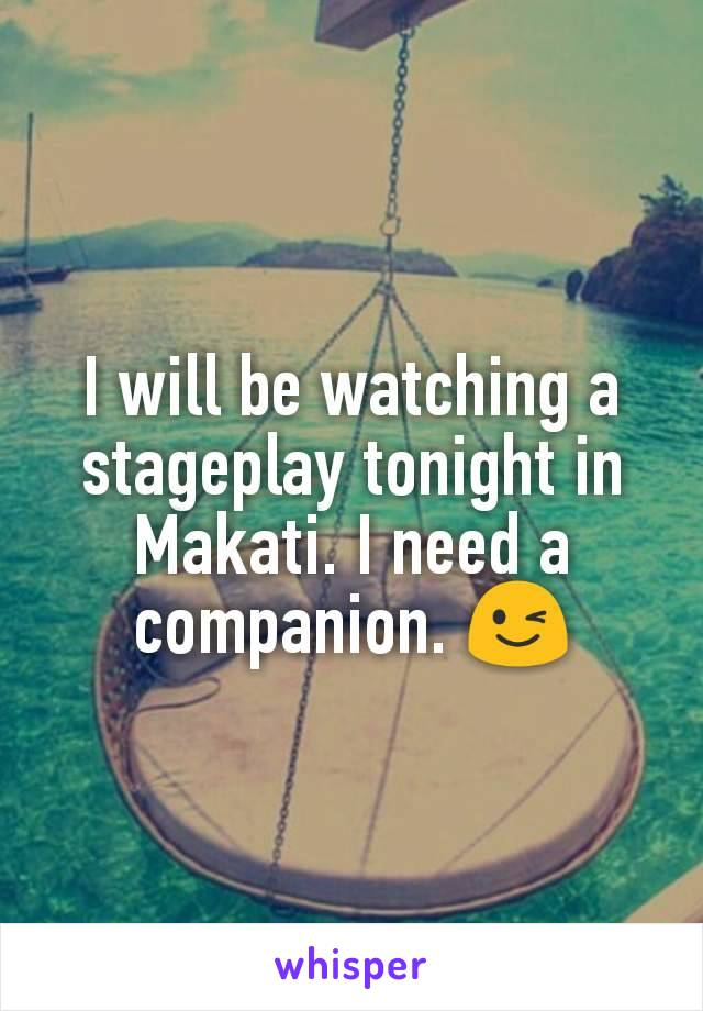 I will be watching a stageplay tonight in Makati. I need a companion. 😉