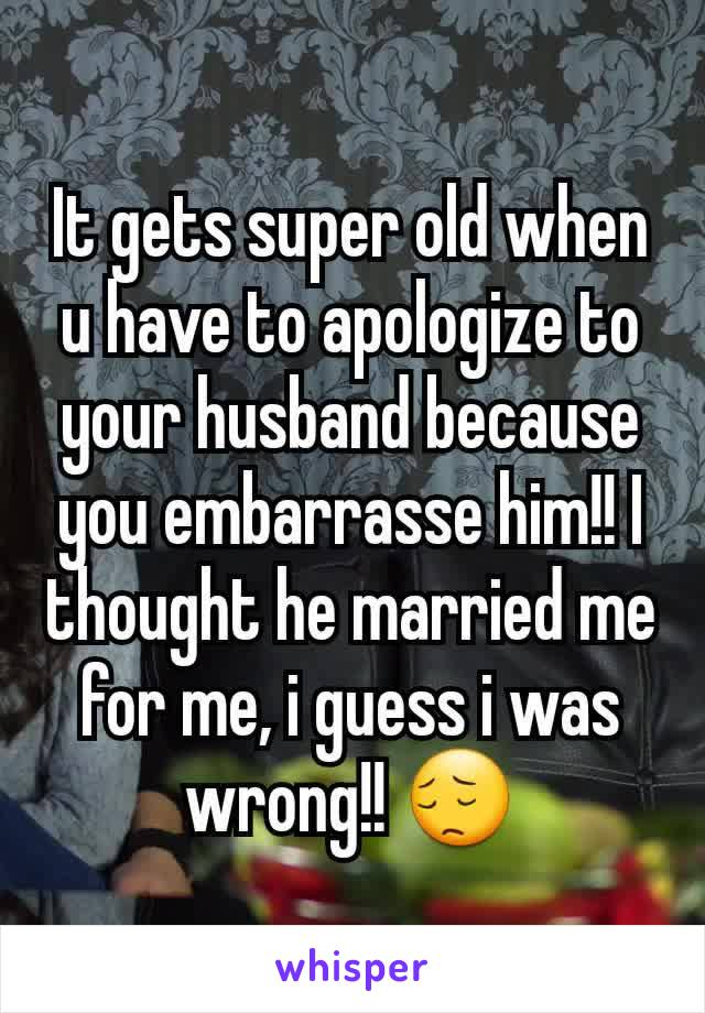 It gets super old when u have to apologize to your husband because you embarrasse him!! I thought he married me for me, i guess i was wrong!! 😔