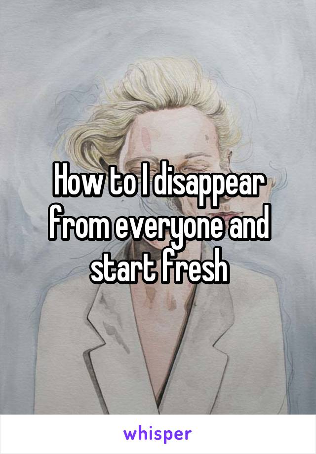 How to I disappear from everyone and start fresh
